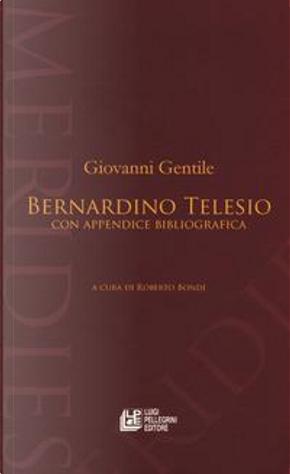 Bernardino Telesio. Con appendice bibliografica by Giovanni Gentile
