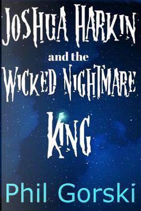 Joshua Harkin and the Wicked Nightmare King by Phil Gorski