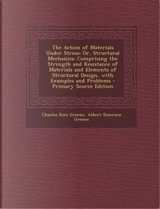 The Action of Materials Under Stress; Or, Structural Mechanics by Charles Ezra Greene