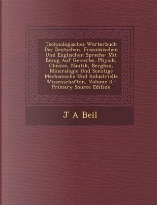 Technologisches Worterbuch Der Deutschen, Franzosischen Und Englischen Sprache by J A Beil