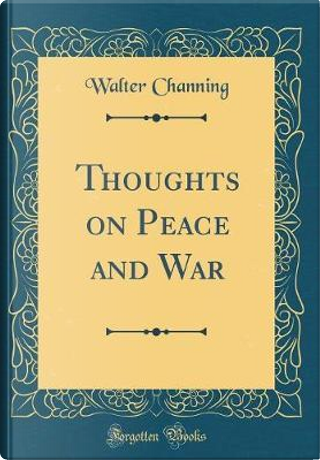 Thoughts on Peace and War (Classic Reprint) by Walter Channing