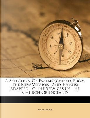 A Selection of Psalms (Chiefly from the New Version) and Hymns by ANONYMOUS