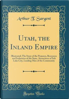 Utah, the Inland Empire by Arthur T. Sargent