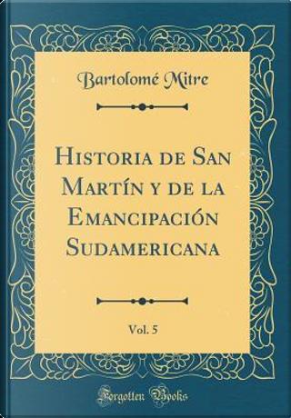 Historia de San Martín y de la Emancipación Sudamericana, Vol. 5 (Classic Reprint) by Bartolomé Mitre