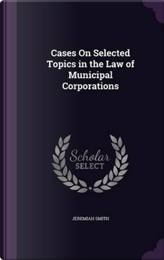 Cases on Selected Topics in the Law of Municipal Corporations by Jeremiah Smith