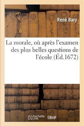 La Morale, Ou Après l'Examen des Plus Belles Questions de l'Ecole, l'on Rapporte Sur les Passions by Bary-R