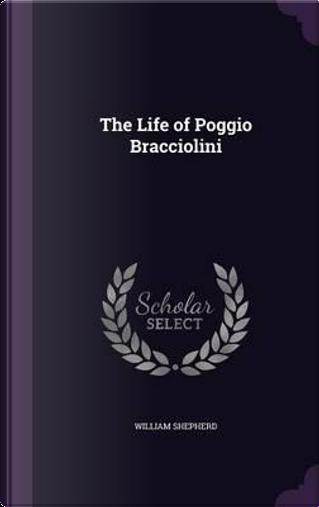 The Life of Poggio Bracciolini by William Shepherd
