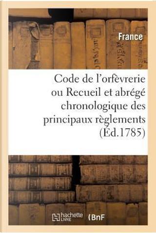 Code de l'Orfevrerie Ou Recueil et Abrege Chronologique des Principaux Reglements by R.T. France