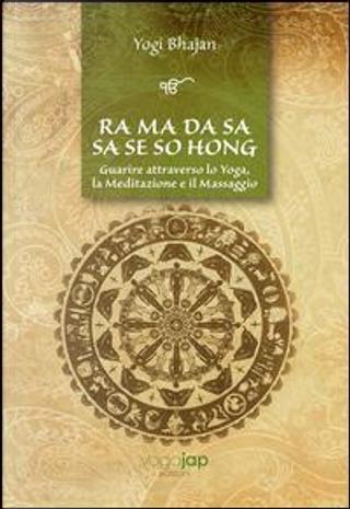 Ra Ma Da Sa Sa Se So Hong. Guarire attraverso lo yoga, la meditazione e il massaggio. Ediz. multilingue by Yogi Bhajan