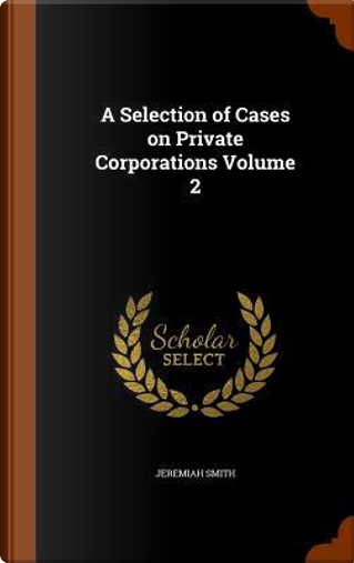 A Selection of Cases on Private Corporations, Volume 2 by Jeremiah Smith