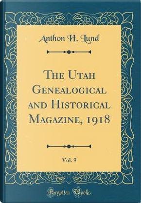 The Utah Genealogical and Historical Magazine, 1918, Vol. 9 (Classic Reprint) by Anthon H. Lund