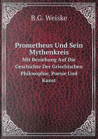Prometheus Und Sein Mythenkreis Mit Beziehung Auf Die Geschichte Der Griechischen Philosophie, Poesie Und Kunst by B G Weiske