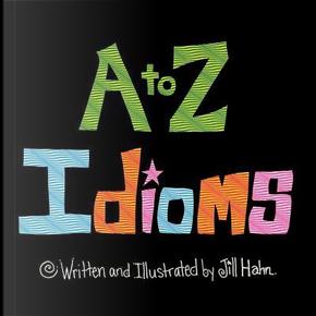 A To Z Idioms by Jill Hahn