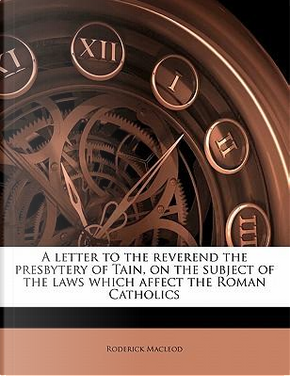 A Letter to the Reverend the Presbytery of Tain, on the Subject of the Laws Which Affect the Roman Catholics by Roderick Macleod