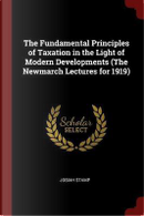 The Fundamental Principles of Taxation in the Light of Modern Developments (the Newmarch Lectures for 1919) by Josiah Stamp