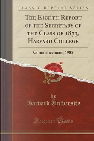 The Eighth Report of the Secretary of the Class of 1873, Harvard College by Harvard University