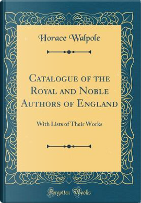 Catalogue of the Royal and Noble Authors of England by Horace Walpole