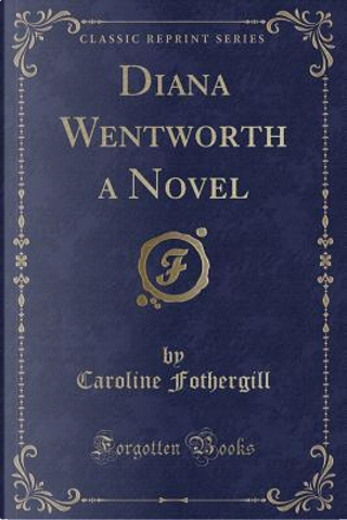 Diana Wentworth a Novel (Classic Reprint) by Caroline Fothergill