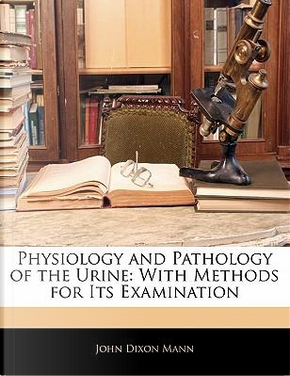 Physiology and Pathology of the Urine by John Dixon Mann