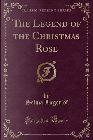 The Legend of the Christmas Rose (Classic Reprint) by Selma Lagerlöf