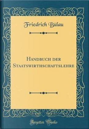 Handbuch der Staatswirthschaftslehre (Classic Reprint) by Friedrich Bülau
