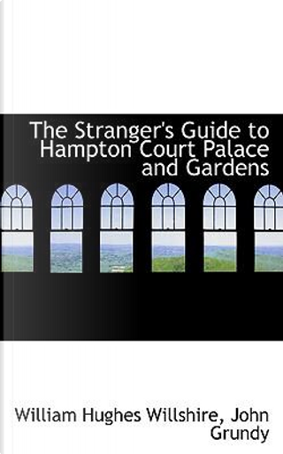 The Stranger's Guide to Hampton Court Palace and Gardens by William Hughes Willshire