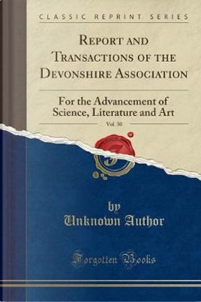 Report and Transactions of the Devonshire Association, Vol. 30 by Author Unknown