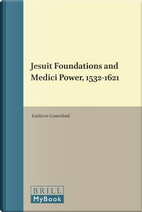 Jesuit Foundations and Medici Power 1532-1621 by Kathleen Comerford