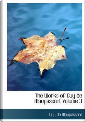 The Works of Guy de Maupassant Volume 3 by Guy de Maupassant