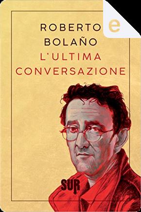 L'ultima conversazione by Roberto Bolano