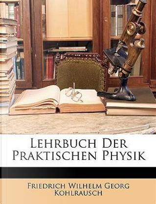 Lehrbuch Der Praktischen Physik by Friedrich Wilhelm Georg Kohlrausch
