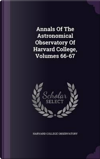 Annals of the Astronomical Observatory of Harvard College, Volumes 66-67 by Harvard College Observatory