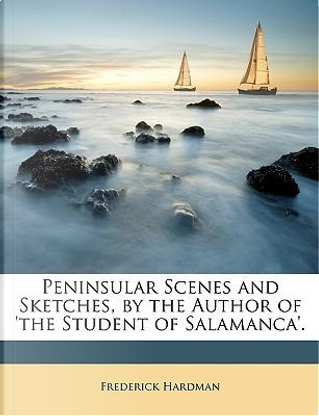 Peninsular Scenes and Sketches, by the Author of 'The Student of Salamanca' by Frederick Hardman