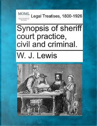 Synopsis of Sheriff Court Practice, Civil and Criminal. by W J Lewis