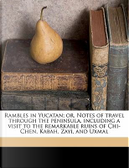 Rambles in Yucatan; Or, Notes of Travel Through the Peninsula, Including a Visit to the Remarkable Ruins of Chi-Chen, Kabah, Zayi, and Uxmal by Benjamin Moore Norman