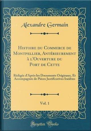 Histoire du Commerce de Montpellier, Antérieurement à l'Ouverture du Port de Cette, Vol. 1 by Alexandre Germain