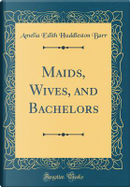 Maids, Wives, and Bachelors (Classic Reprint) by Amelia Edith Huddleston Barr
