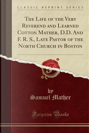 The Life of the Very Reverend and Learned Cotton Mather, D.D. And F. R. S., Late Pastor of the North Church in Boston (Classic Reprint) by Samuel Mather