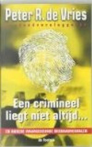 Een crimineel liegt niet altijd... en andere waargebeurde misdaadverhalen by P.R. de Vries