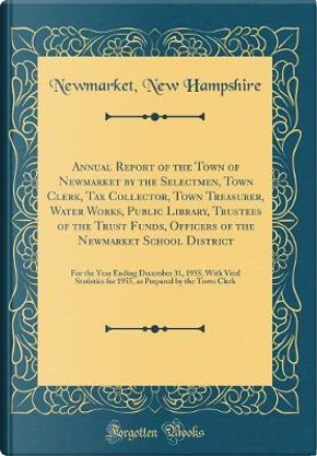 Annual Report of the Town of Newmarket by the Selectmen, Town Clerk, Tax Collector, Town Treasurer, Water Works, Public Library, Trustees of the Trust ... Ending December 31, 1955; With Vital Stat by Newmarket New Hampshire