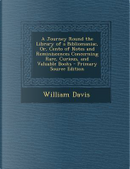 A Journey Round the Library of a Bibliomaniac, Or, Cento of Notes and Reminiscences Concerning Rare, Curious, and Valuable Books - Primary Source Edit by William Davis