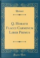 Q. Horatii Flacci Carminum Liber Primus (Classic Reprint) by Horace Horace