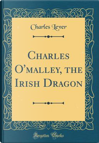 Charles O'malley, the Irish Dragon (Classic Reprint) by Charles Lever