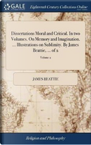 Dissertations Moral and Critical. in Two Volumes. on Memory and Imagination. ... Illustrations on Sublimity. by James Beattie, ... of 2; Volume 2 by James Beattie