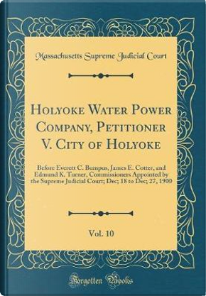 Holyoke Water Power Company, Petitioner V. City of Holyoke, Vol. 10 by Massachusetts Supreme Judicial Court