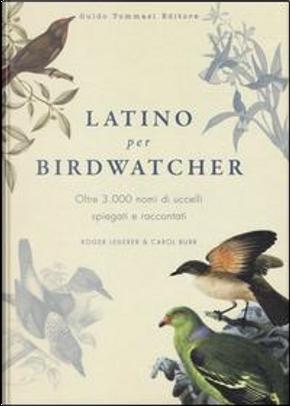 Latino per birdwatcher. Oltre 3.000 nomi di uccelli spiegati e raccontati. Ediz. illustrata by Roger Lederer