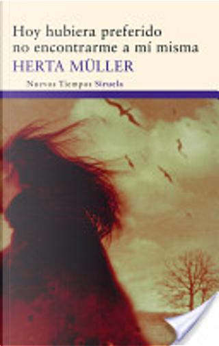 Hoy hubiera preferido no encontrarme a mí misma by Herta Müller