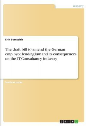 The draft bill to amend the German employee lending law and its consequences on the IT-Consultancy industry by Erik Somssich