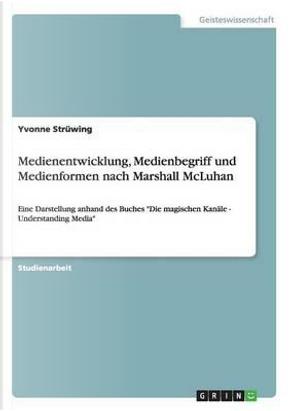 Medienentwicklung, Medienbegriff und Medienformen nach Marshall McLuhan by Yvonne Strüwing