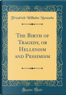 The Birth of Tragedy, or Hellenism and Pessimism (Classic Reprint) by Friedrich Wilhelm Nietzsche